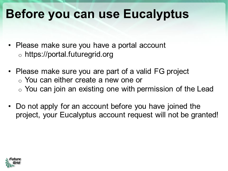 Before you can use Eucalyptus Please make sure you have a portal account o https://portal.futuregrid.org Please make sure you are part of a valid FG p