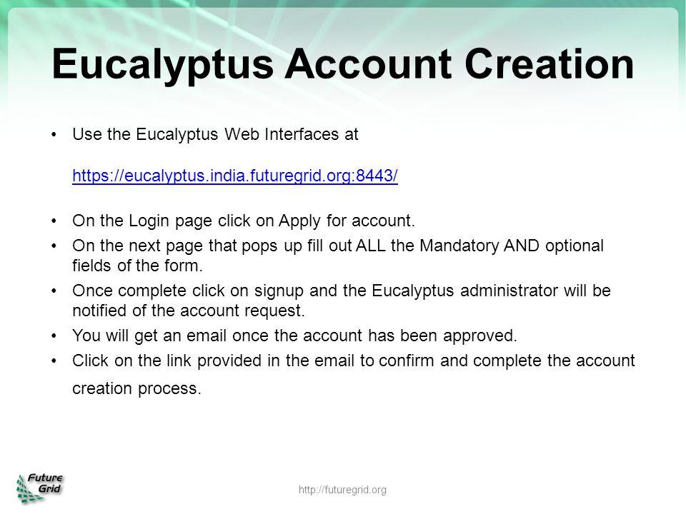 Eucalyptus Account Creation Use the Eucalyptus Web Interfaces at https://eucalyptus.india.futuregrid.org:8443/ https://eucalyptus.india.futuregrid.org