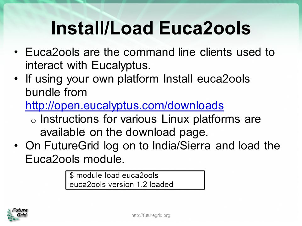 Install/Load Euca2ools Euca2ools are the command line clients used to interact with Eucalyptus. If using your own platform Install euca2ools bundle fr