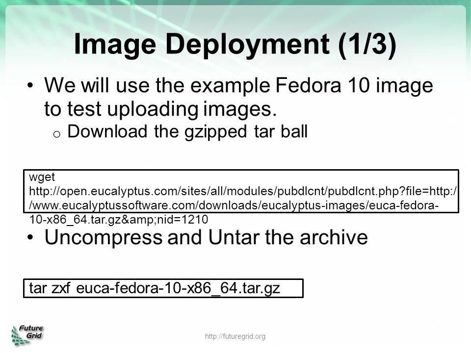 Image Deployment (1/3) We will use the example Fedora 10 image to test uploading images. o Download the gzipped tar ball Uncompress and Untar the arch