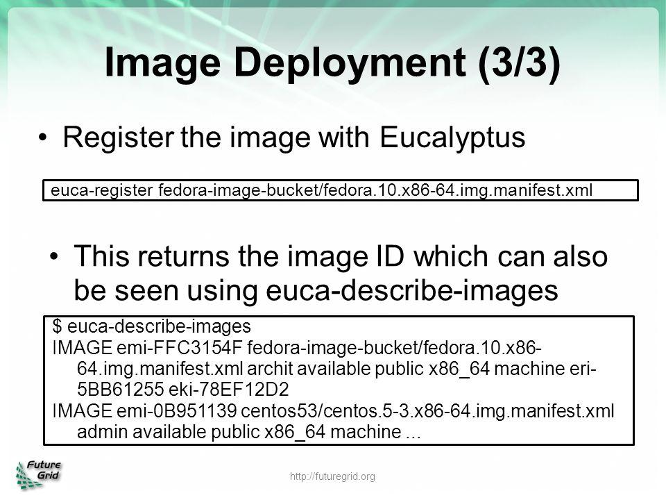 Image Deployment (3/3) Register the image with Eucalyptus euca-register fedora-image-bucket/fedora.10.x86-64.img.manifest.xml This returns the image I