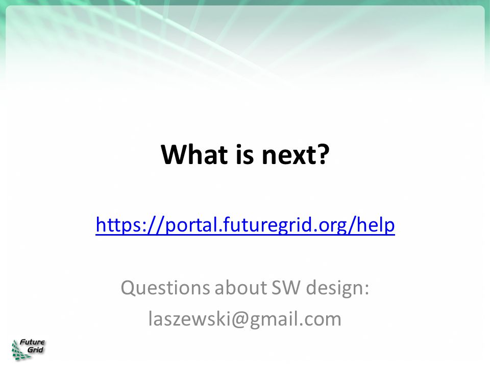 What is next? https://portal.futuregrid.org/help Questions about SW design: laszewski@gmail.com
