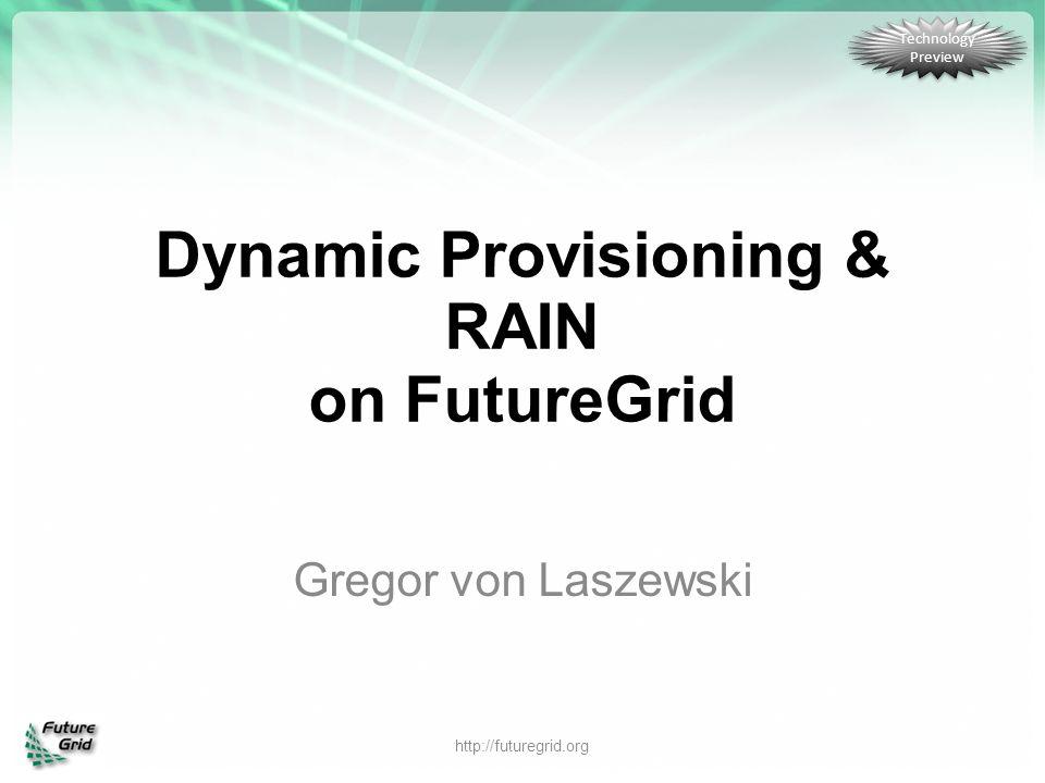 Dynamic Provisioning & RAIN on FutureGrid Gregor von Laszewski http://futuregrid.org Technology Preview