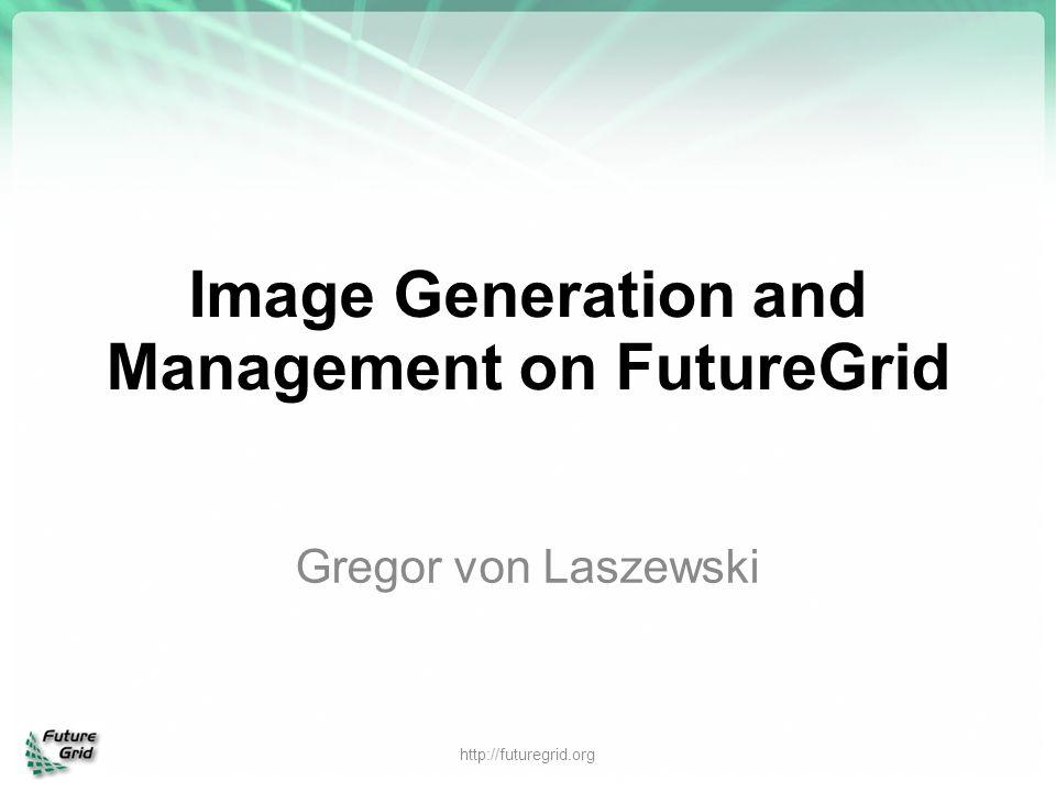 Image Generation and Management on FutureGrid Gregor von Laszewski http://futuregrid.org