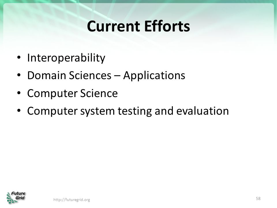 Current Efforts Interoperability Domain Sciences – Applications Computer Science Computer system testing and evaluation http://futuregrid.org 58