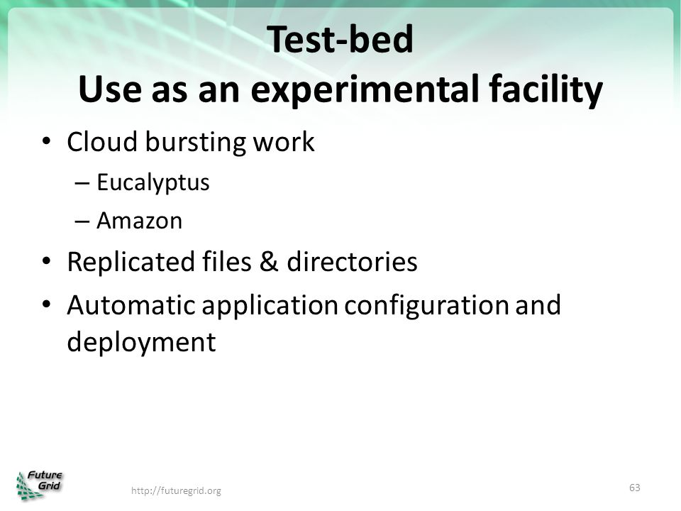 Test-bed Use as an experimental facility Cloud bursting work – Eucalyptus – Amazon Replicated files & directories Automatic application configuration