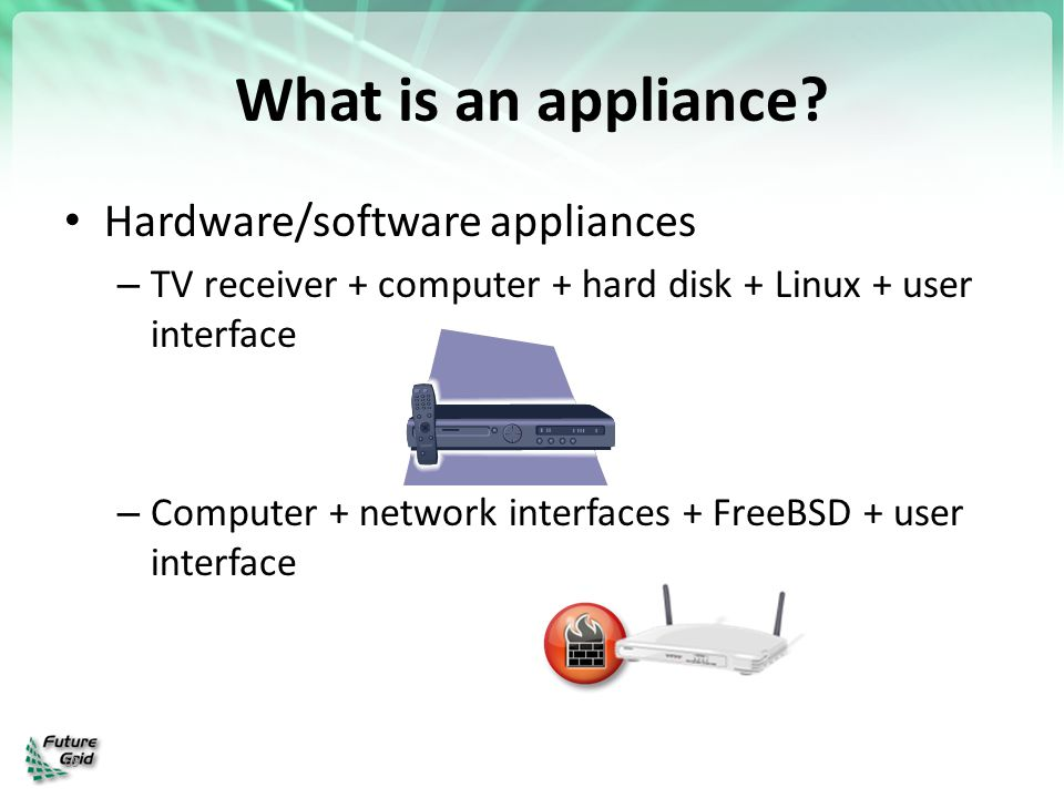 69 What is an appliance? Hardware/software appliances – TV receiver + computer + hard disk + Linux + user interface – Computer + network interfaces +