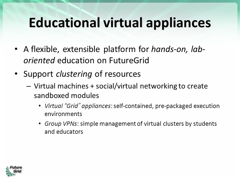 Educational virtual appliances A flexible, extensible platform for hands-on, lab- oriented education on FutureGrid Support clustering of resources – V