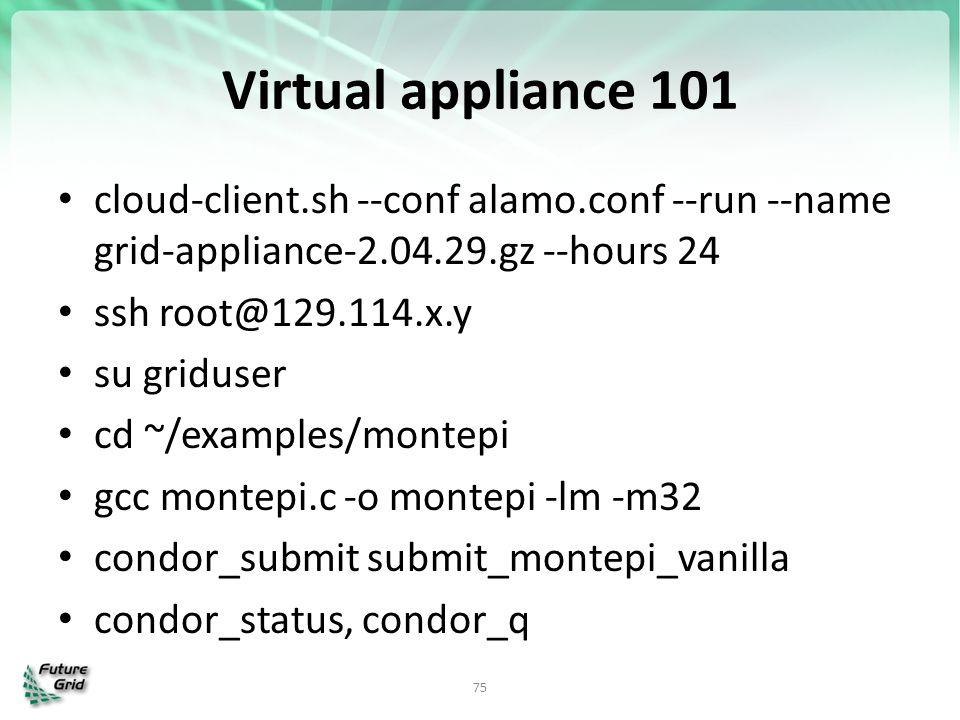 Virtual appliance 101 cloud-client.sh --conf alamo.conf --run --name grid-appliance-2.04.29.gz --hours 24 ssh root@129.114.x.y su griduser cd ~/exampl