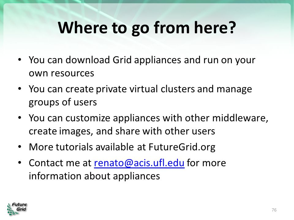Where to go from here? You can download Grid appliances and run on your own resources You can create private virtual clusters and manage groups of use