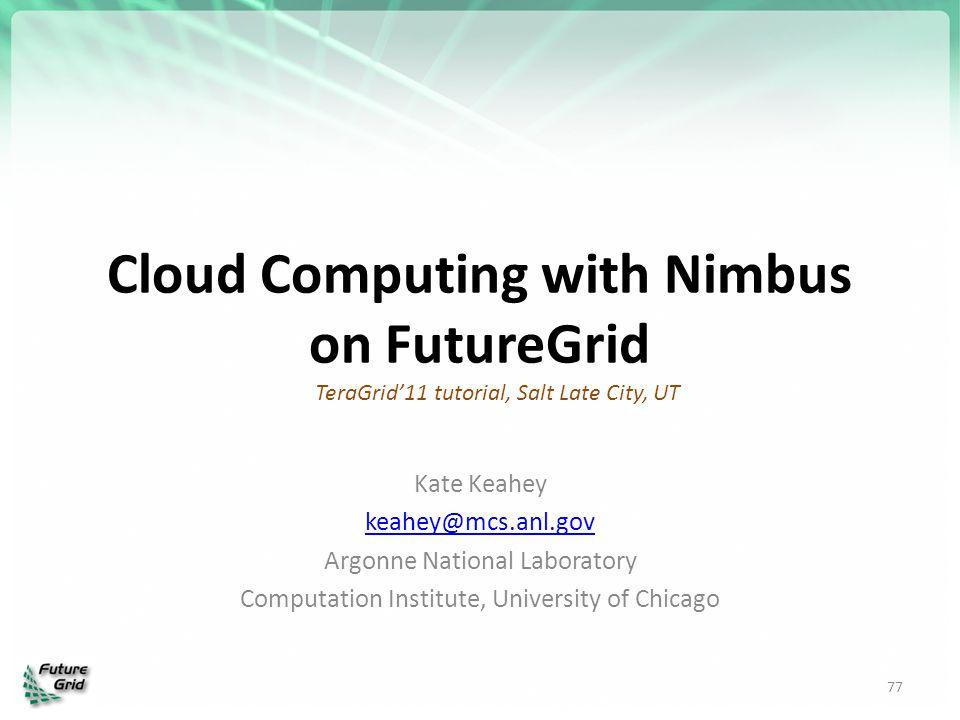 Cloud Computing with Nimbus on FutureGrid Kate Keahey keahey@mcs.anl.gov Argonne National Laboratory Computation Institute, University of Chicago 77 T