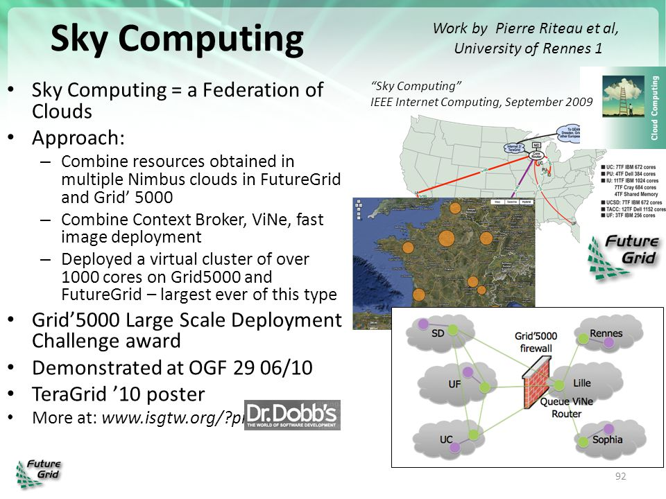 Sky Computing Sky Computing = a Federation of Clouds Approach: – Combine resources obtained in multiple Nimbus clouds in FutureGrid and Grid' 5000 – C