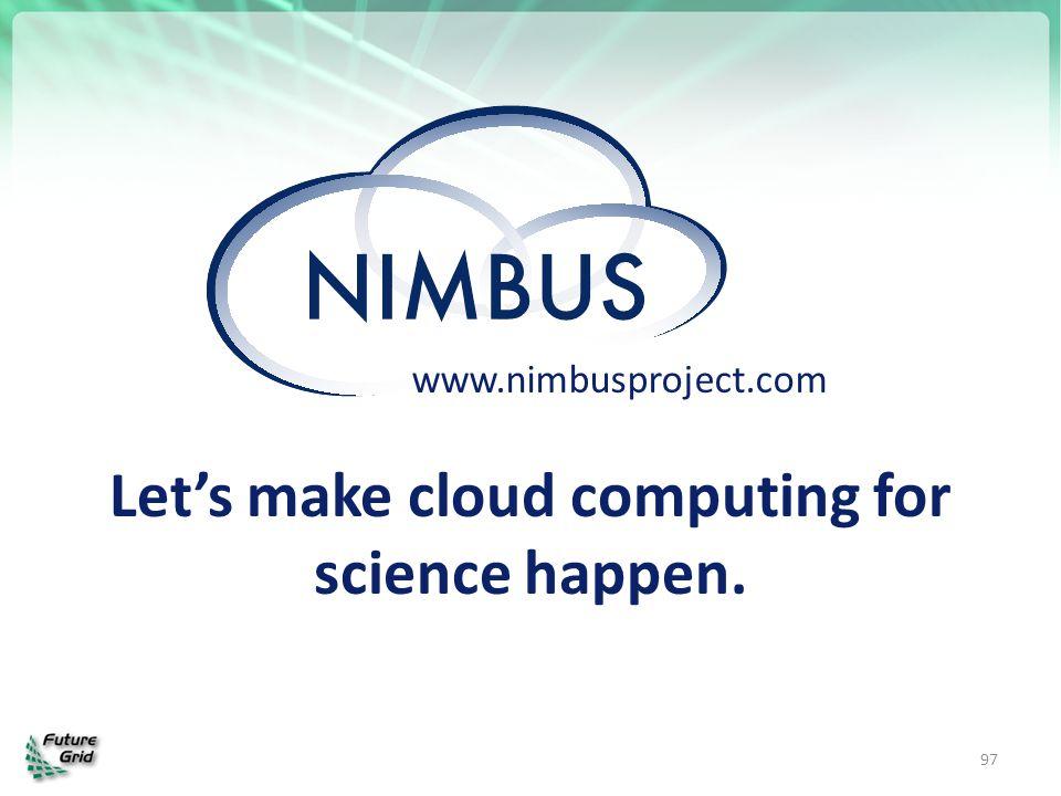 97 www.nimbusproject.com Let's make cloud computing for science happen.
