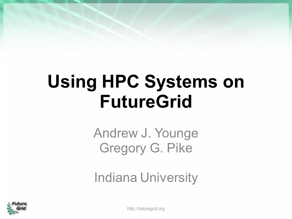 Using HPC Systems on FutureGrid Andrew J. Younge Gregory G. Pike Indiana University http://futuregrid.org