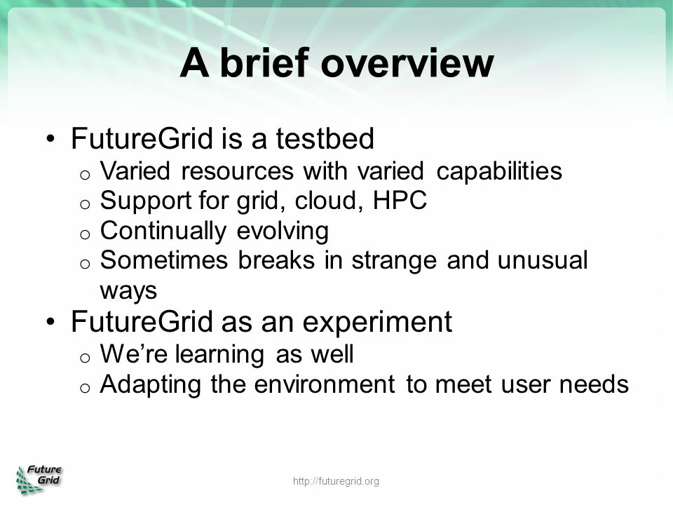A brief overview FutureGrid is a testbed o Varied resources with varied capabilities o Support for grid, cloud, HPC o Continually evolving o Sometimes