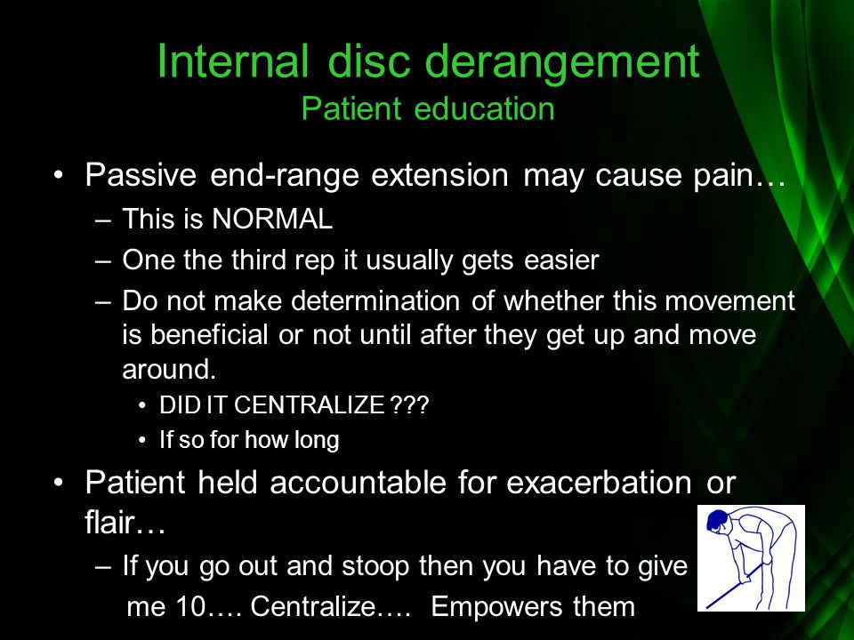 Internal disc derangement Patient education Passive end-range extension may cause pain… –This is NORMAL –One the third rep it usually gets easier –Do