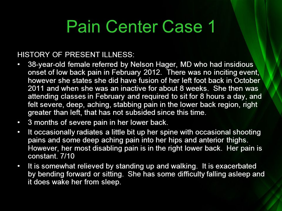 Pain Center Case 1 HISTORY OF PRESENT ILLNESS: 38-year-old female referred by Nelson Hager, MD who had insidious onset of low back pain in February 20