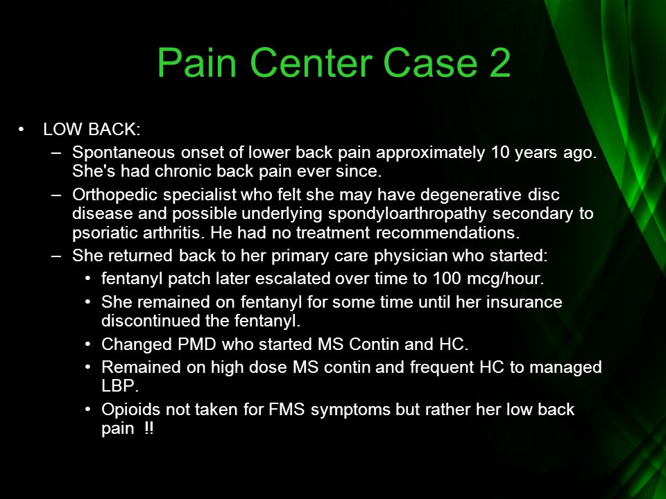 Pain Center Case 2 LOW BACK: –Spontaneous onset of lower back pain approximately 10 years ago. She's had chronic back pain ever since. –Orthopedic spe