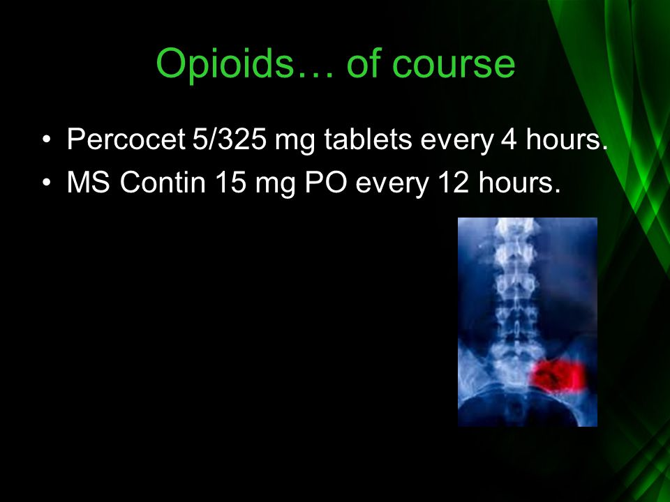 Opioids… of course Percocet 5/325 mg tablets every 4 hours. MS Contin 15 mg PO every 12 hours.