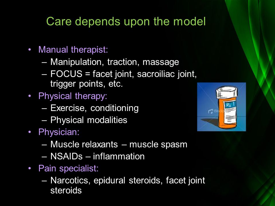 Care depends upon the model Manual therapist: –Manipulation, traction, massage –FOCUS = facet joint, sacroiliac joint, trigger points, etc. Physical t