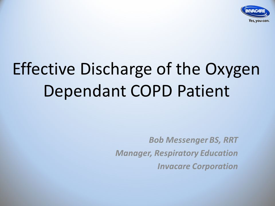 Effective Discharge of the Oxygen Dependant COPD Patient Bob Messenger BS, RRT Manager, Respiratory Education Invacare Corporation