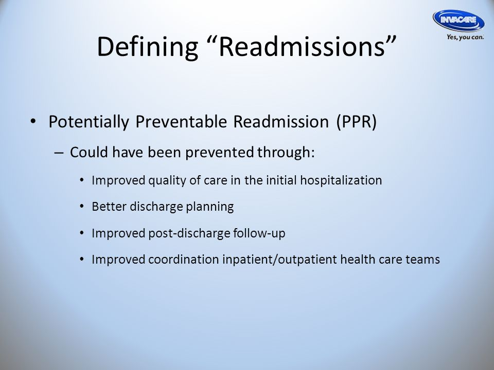 Defining Readmissions Potentially Preventable Readmission (PPR) – Could have been prevented through: Improved quality of care in the initial hospitalization Better discharge planning Improved post-discharge follow-up Improved coordination inpatient/outpatient health care teams