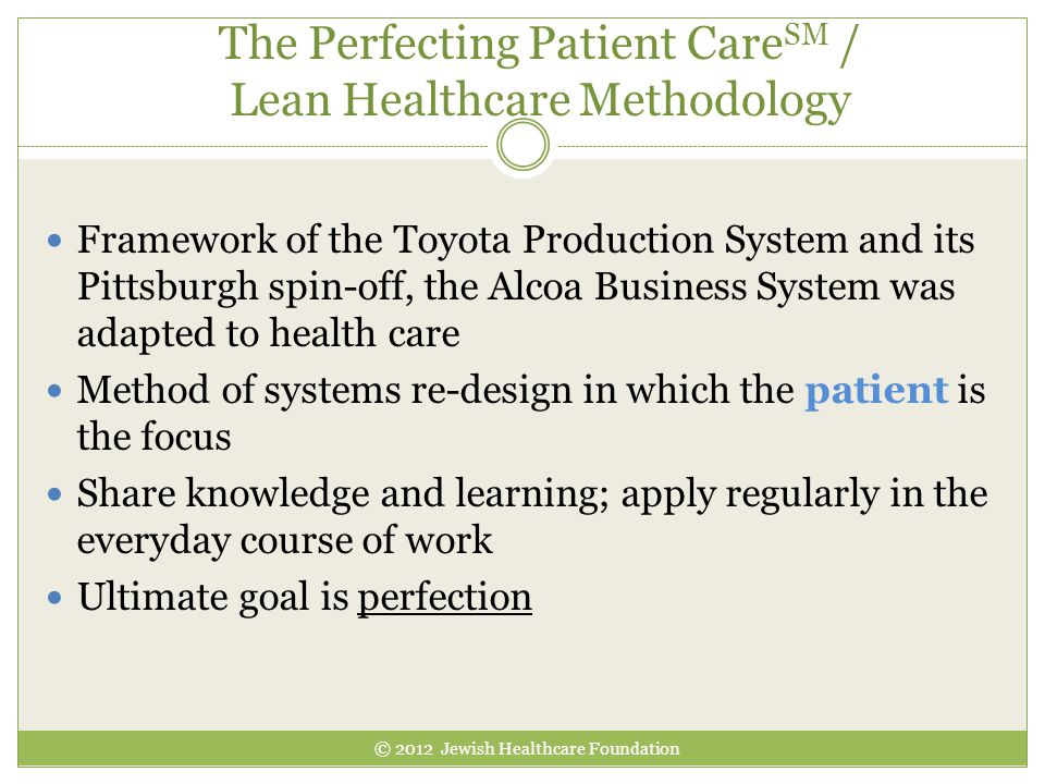 The Perfecting Patient Care SM / Lean Healthcare Methodology Framework of the Toyota Production System and its Pittsburgh spin-off, the Alcoa Business System was adapted to health care Method of systems re-design in which the patient is the focus Share knowledge and learning; apply regularly in the everyday course of work Ultimate goal is perfection © 2012 Jewish Healthcare Foundation