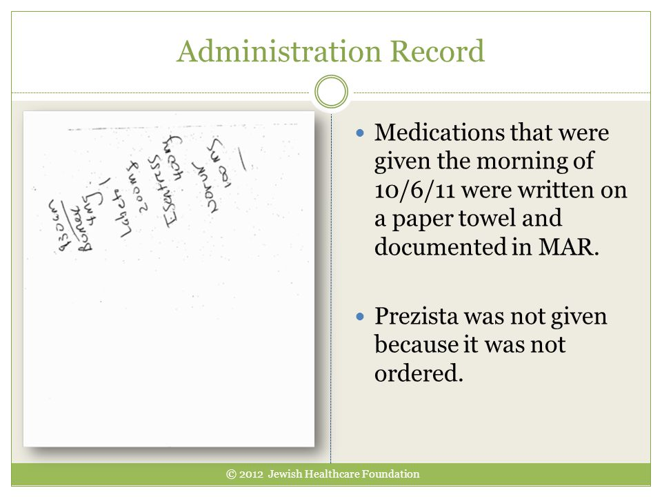 Administration Record © 2012 Jewish Healthcare Foundation Medications that were given the morning of 10/6/11 were written on a paper towel and documen