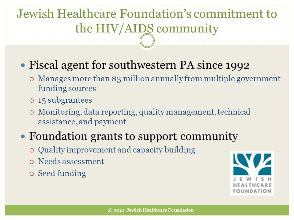 Jewish Healthcare Foundation's commitment to the HIV/AIDS community Fiscal agent for southwestern PA since 1992  Manages more than $3 million annuall