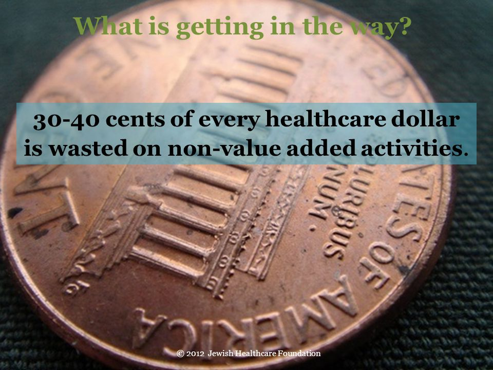30-40 cents of every healthcare dollar is wasted on non-value added activities. © 2012 Jewish Healthcare Foundation What is getting in the way?