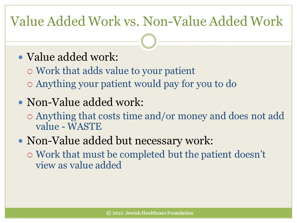 Value Added Work vs. Non-Value Added Work Value added work:  Work that adds value to your patient  Anything your patient would pay for you to do Non