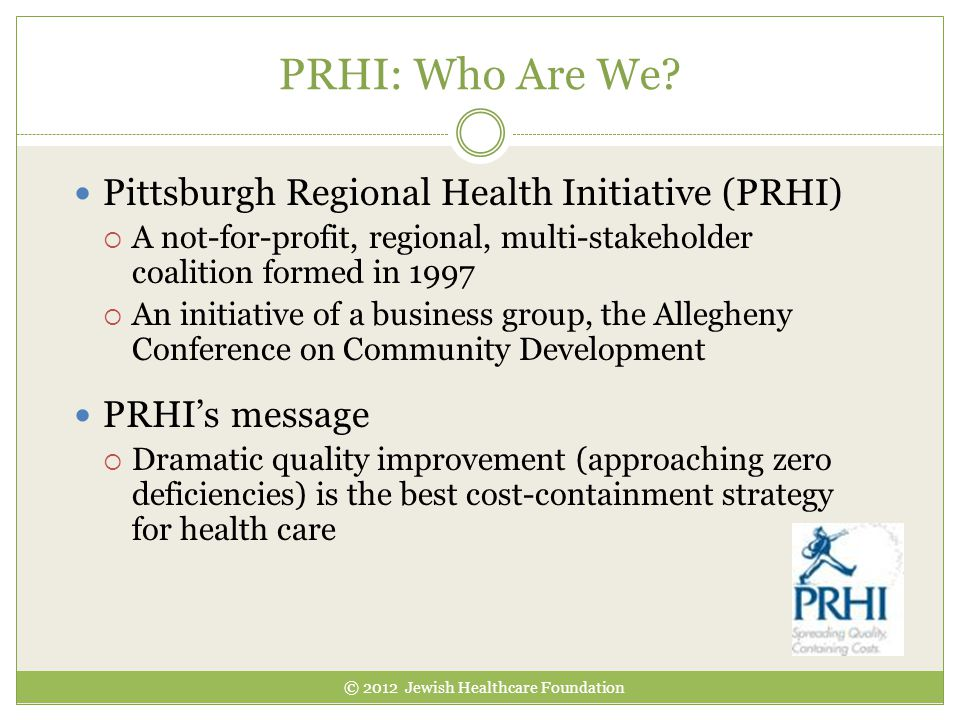 PRHI: Who Are We? Pittsburgh Regional Health Initiative (PRHI)  A not-for-profit, regional, multi-stakeholder coalition formed in 1997  An initiativ