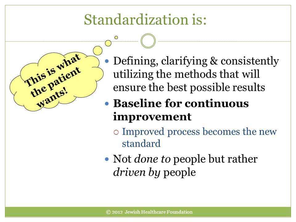 Standardization is: Defining, clarifying & consistently utilizing the methods that will ensure the best possible results Baseline for continuous impro