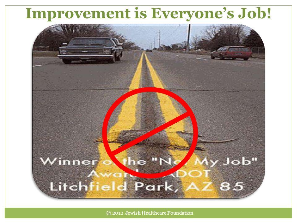 Improvement is Everyone's Job! © 2012 Jewish Healthcare Foundation