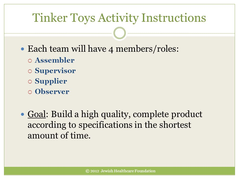 Tinker Toys Activity Instructions Each team will have 4 members/roles:  Assembler  Supervisor  Supplier  Observer Goal: Build a high quality, comp