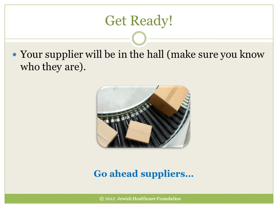 Your supplier will be in the hall (make sure you know who they are). Get Ready! Go ahead suppliers… © 2012 Jewish Healthcare Foundation