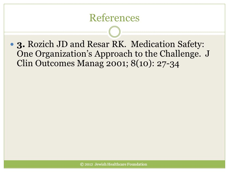 References © 2012 Jewish Healthcare Foundation 3. Rozich JD and Resar RK. Medication Safety: One Organization's Approach to the Challenge. J Clin Outc