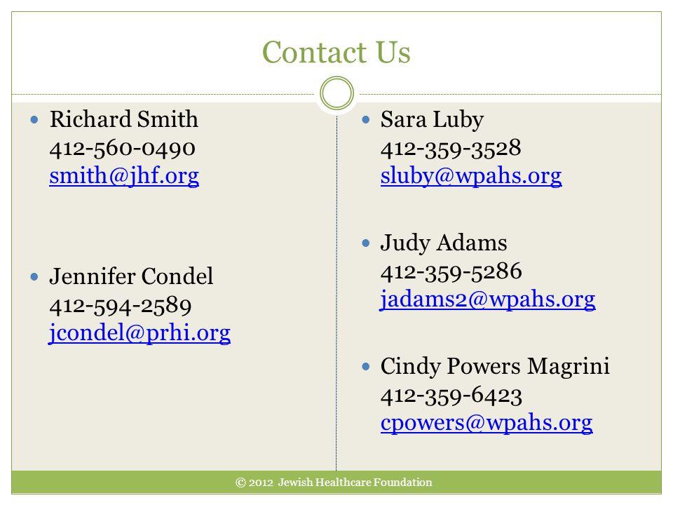 Contact Us © 2012 Jewish Healthcare Foundation Richard Smith 412-560-0490 smith@jhf.org smith@jhf.org Jennifer Condel 412-594-2589 jcondel@prhi.org jcondel@prhi.org Sara Luby 412-359-3528 sluby@wpahs.org sluby@wpahs.org Judy Adams 412-359-5286 jadams2@wpahs.org jadams2@wpahs.org Cindy Powers Magrini 412-359-6423 cpowers@wpahs.org cpowers@wpahs.org