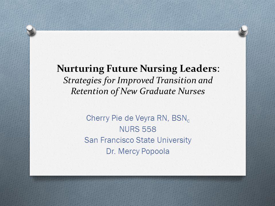 Nurturing Future Nursing Leaders : Strategies for Improved Transition and Retention of New Graduate Nurses Cherry Pie de Veyra RN, BSN c NURS 558 San Francisco State University Dr.