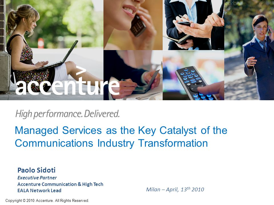 Managed Services as the Key Catalyst of the Communications Industry Transformation Paolo Sidoti Executive Partner Accenture Communication & High Tech EALA Network Lead Milan – April, 13 th 2010 Copyright © 2010 Accenture.