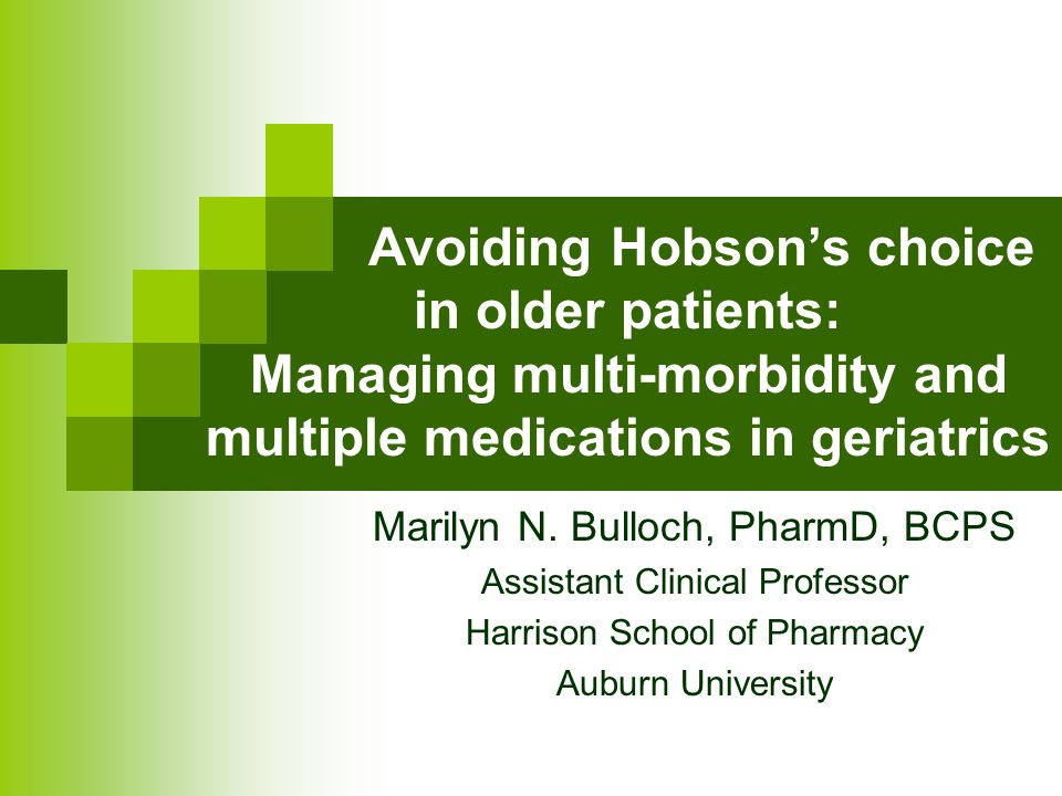 Avoiding Hobson's choice in older patients: Managing multi-morbidity and multiple medications in geriatrics Marilyn N. Bulloch, PharmD, BCPS Assistant