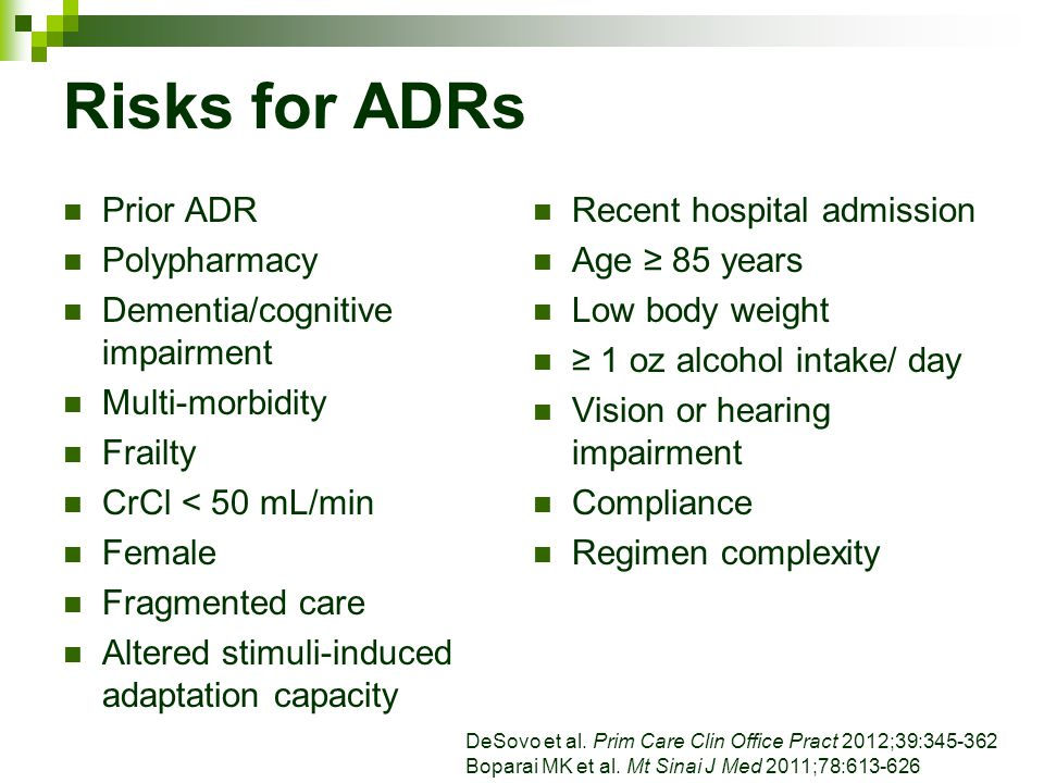 Risks for ADRs Prior ADR Polypharmacy Dementia/cognitive impairment Multi-morbidity Frailty CrCl < 50 mL/min Female Fragmented care Altered stimuli-in