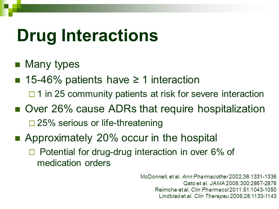 Drug Interactions Many types 15-46% patients have ≥ 1 interaction  1 in 25 community patients at risk for severe interaction Over 26% cause ADRs that require hospitalization  25% serious or life-threatening Approximately 20% occur in the hospital  Potential for drug-drug interaction in over 6% of medication orders McDonnell, et al.