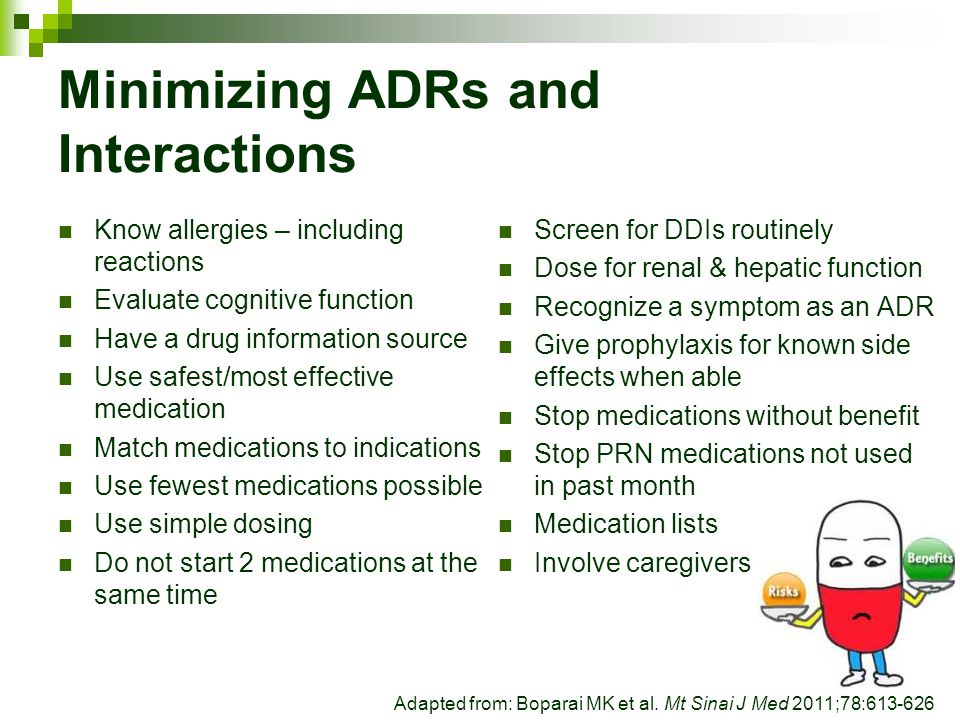 Minimizing ADRs and Interactions Know allergies – including reactions Evaluate cognitive function Have a drug information source Use safest/most effec