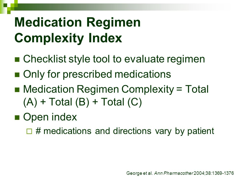 Medication Regimen Complexity Index Checklist style tool to evaluate regimen Only for prescribed medications Medication Regimen Complexity = Total (A) + Total (B) + Total (C) Open index  # medications and directions vary by patient George et al.