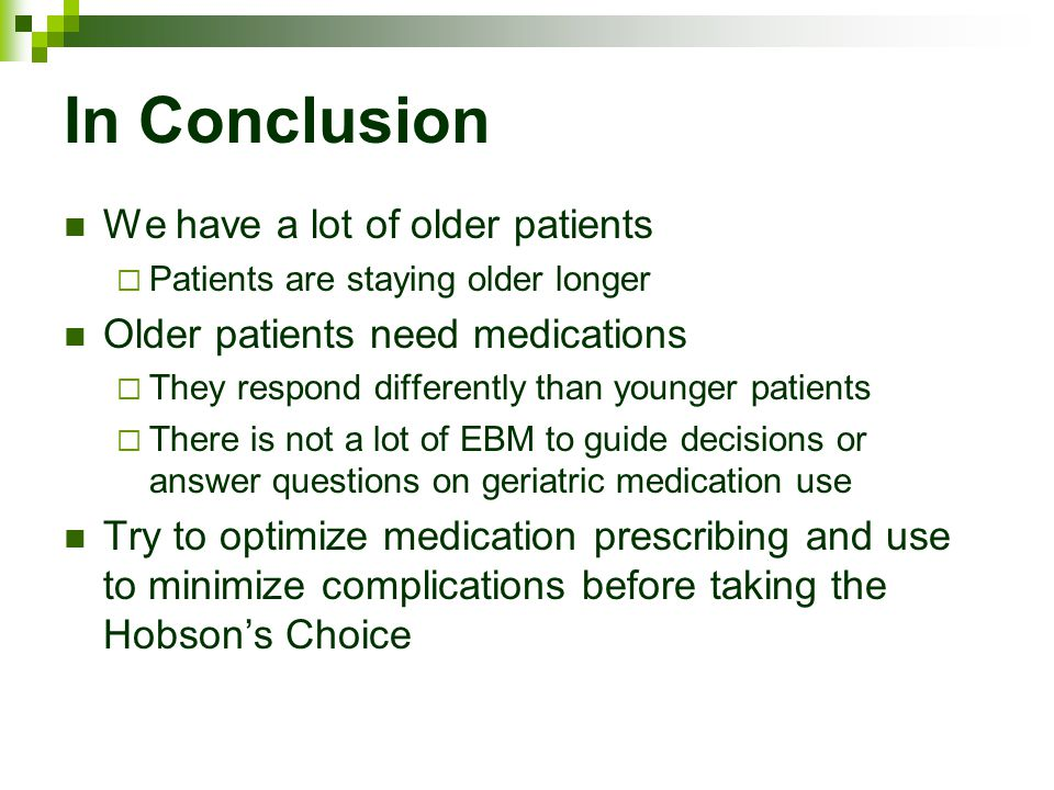 In Conclusion We have a lot of older patients  Patients are staying older longer Older patients need medications  They respond differently than younger patients  There is not a lot of EBM to guide decisions or answer questions on geriatric medication use Try to optimize medication prescribing and use to minimize complications before taking the Hobson's Choice