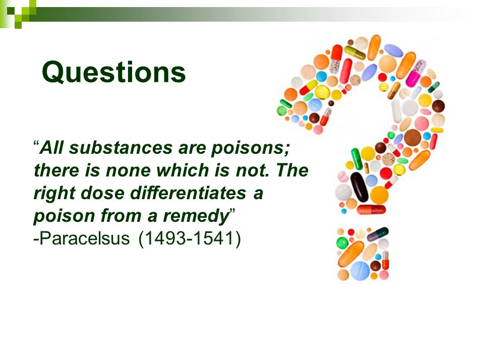 "Questions ""All substances are poisons; there is none which is not. The right dose differentiates a poison from a remedy"" -Paracelsus (1493-1541)"