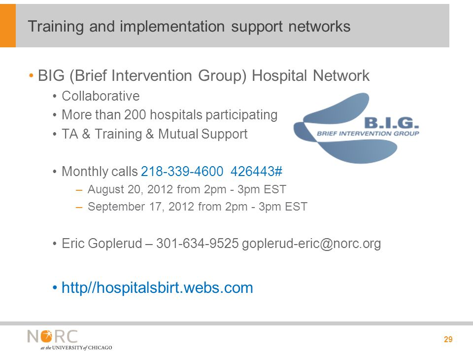 BIG (Brief Intervention Group) Hospital Network Collaborative More than 200 hospitals participating TA & Training & Mutual Support Monthly calls 218-339-4600 426443# –August 20, 2012 from 2pm - 3pm EST –September 17, 2012 from 2pm - 3pm EST Eric Goplerud – 301-634-9525 goplerud-eric@norc.org http//hospitalsbirt.webs.com 29 Training and implementation support networks