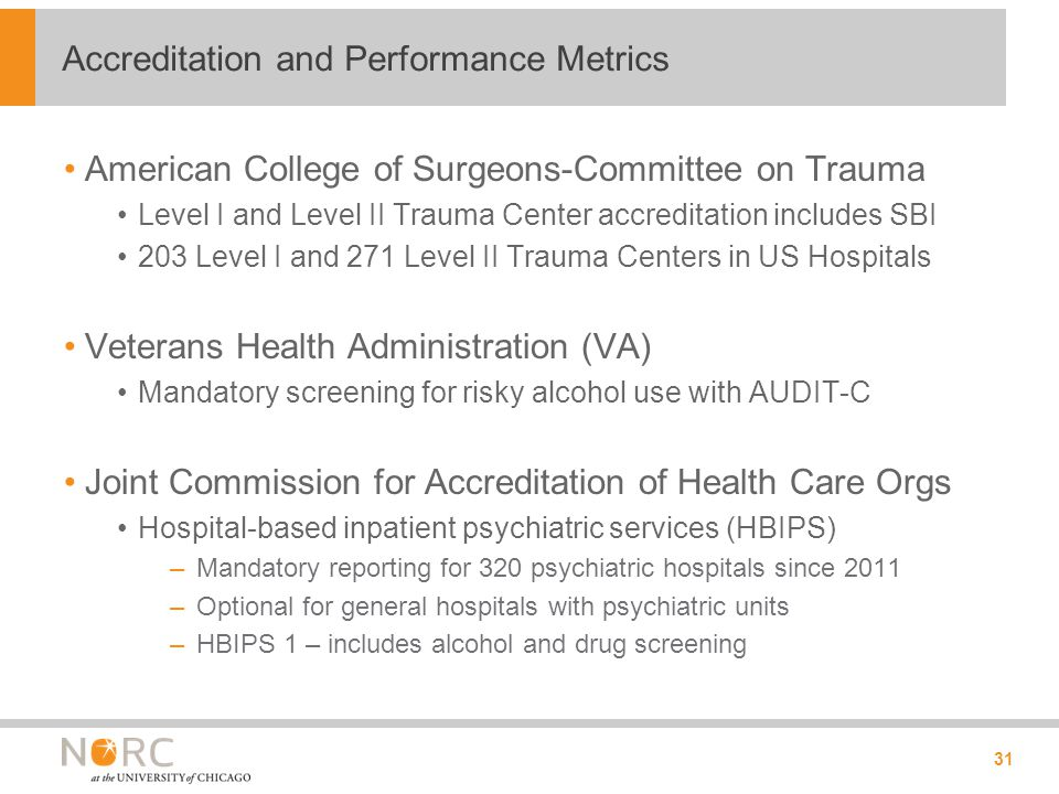 American College of Surgeons-Committee on Trauma Level I and Level II Trauma Center accreditation includes SBI 203 Level I and 271 Level II Trauma Centers in US Hospitals Veterans Health Administration (VA) Mandatory screening for risky alcohol use with AUDIT-C Joint Commission for Accreditation of Health Care Orgs Hospital-based inpatient psychiatric services (HBIPS) –Mandatory reporting for 320 psychiatric hospitals since 2011 –Optional for general hospitals with psychiatric units –HBIPS 1 – includes alcohol and drug screening 31 Accreditation and Performance Metrics