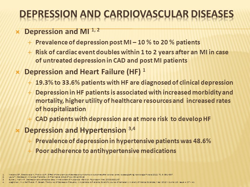 Coexisting depression and cardiovascular diseases will lead the cause of disability worldwide by 2020 1, 2  Depression and Coronary Artery Diseases (CAD) 3 - 12  Depression increase the risk of recurrent cardiac events and death in patients with CAD by 3-4 folds  Increase platelet reactivity and inflammatory markers in depression linked to CAD, congestive heart failure (CHF), atherosclerosis, myocardial infarction (MI) and stroke  INTERHEART study: Depression for 2 or more week s was strongly associated with Acute MI  Depression is diagnosed in 20% of patients post Coronary Artery Bypass Graft (CABG); Depression symptoms prevalence 32% to 43%  Comorbid depression leads to frequent hospitalization at 6 months after CABG and recurrent angina during 5 year follow up 1.
